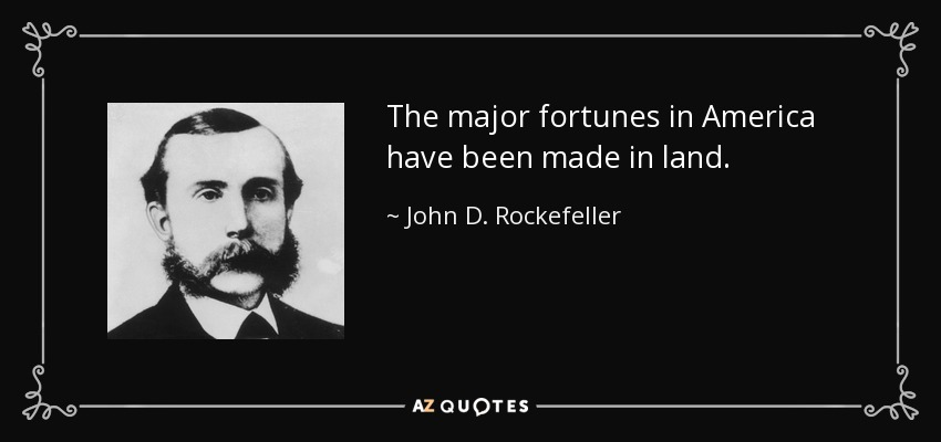 The major fortunes in America have been made in land. - John D. Rockefeller