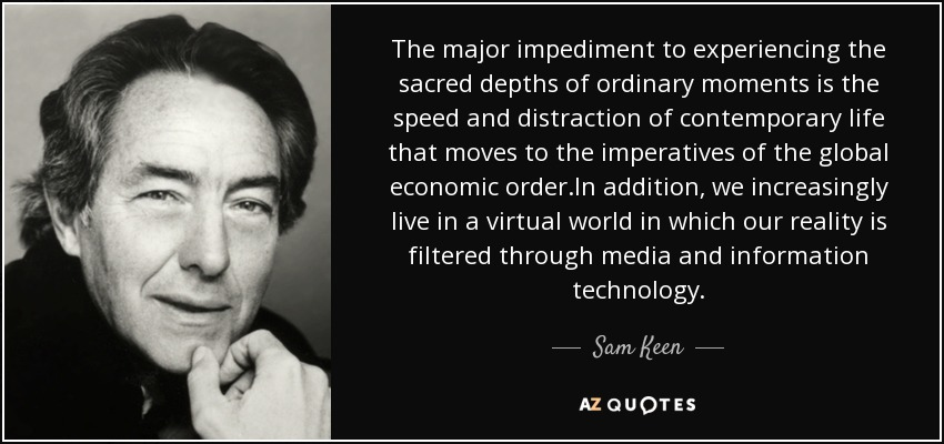 The major impediment to experiencing the sacred depths of ordinary moments is the speed and distraction of contemporary life that moves to the imperatives of the global economic order.In addition, we increasingly live in a virtual world in which our reality is filtered through media and information technology. - Sam Keen