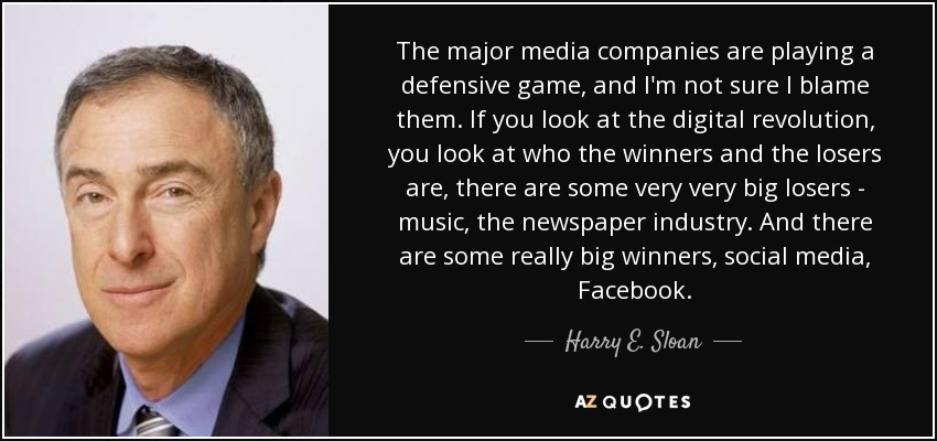 The major media companies are playing a defensive game, and I'm not sure I blame them. If you look at the digital revolution, you look at who the winners and the losers are, there are some very very big losers - music, the newspaper industry. And there are some really big winners, social media, Facebook. - Harry E. Sloan