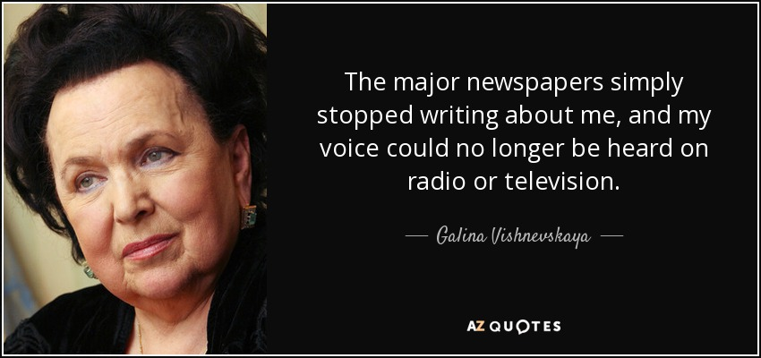 The major newspapers simply stopped writing about me, and my voice could no longer be heard on radio or television. - Galina Vishnevskaya