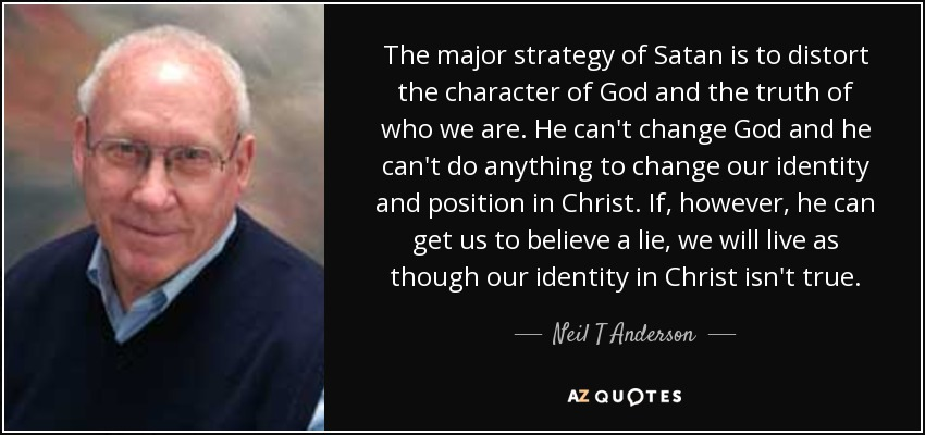 The major strategy of Satan is to distort the character of God and the truth of who we are. He can't change God and he can't do anything to change our identity and position in Christ. If, however, he can get us to believe a lie, we will live as though our identity in Christ isn't true. - Neil T Anderson
