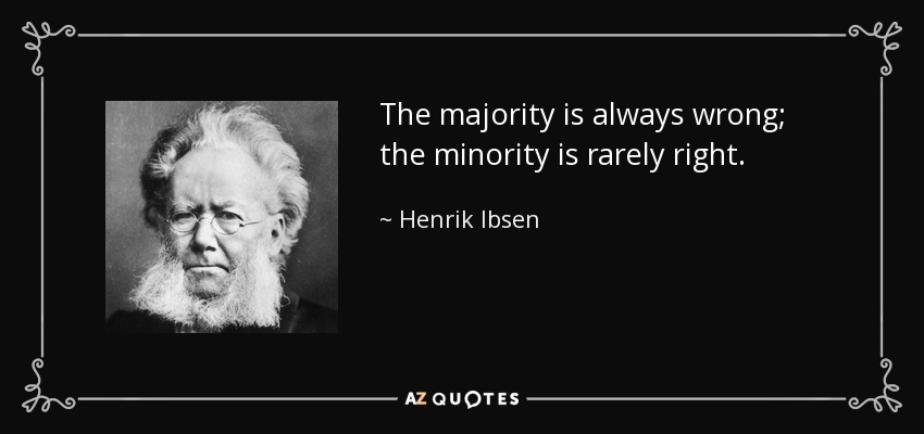 The majority is always wrong; the minority is rarely right. - Henrik Ibsen
