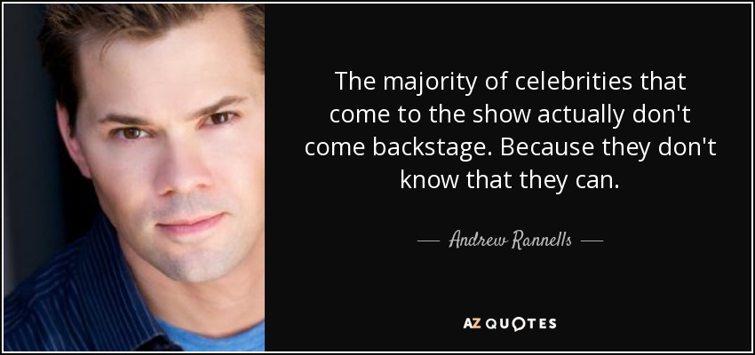 The majority of celebrities that come to the show actually don't come backstage. Because they don't know that they can. - Andrew Rannells