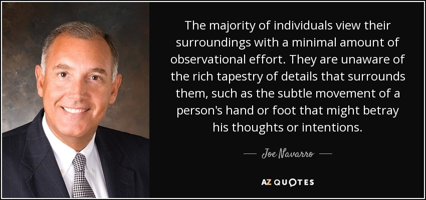 The majority of individuals view their surroundings with a minimal amount of observational effort. They are unaware of the rich tapestry of details that surrounds them, such as the subtle movement of a person's hand or foot that might betray his thoughts or intentions. - Joe Navarro