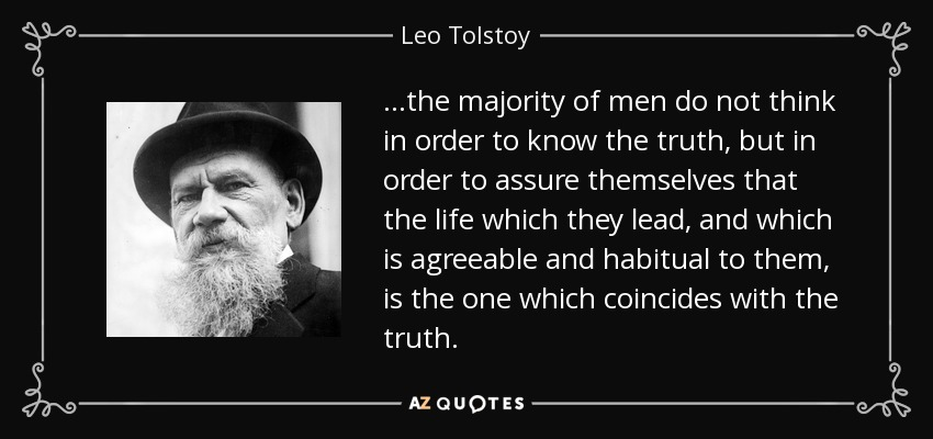 …the majority of men do not think in order to know the truth, but in order to assure themselves that the life which they lead, and which is agreeable and habitual to them, is the one which coincides with the truth. - Leo Tolstoy