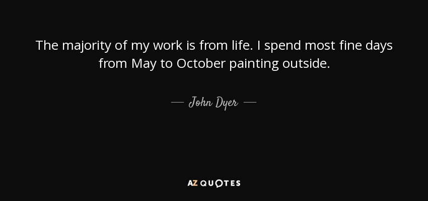 The majority of my work is from life. I spend most fine days from May to October painting outside. - John Dyer