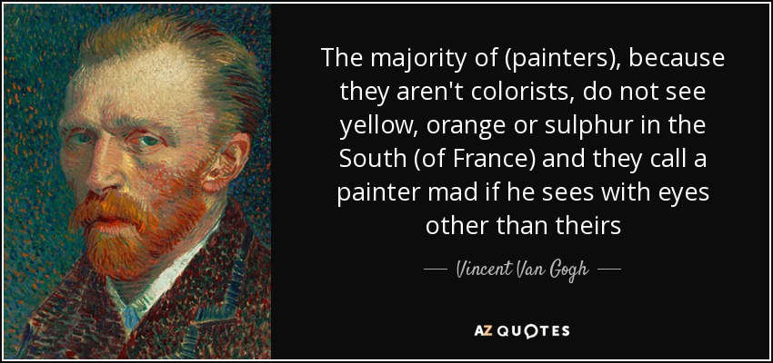 The majority of (painters), because they aren't colorists, do not see yellow, orange or sulphur in the South (of France) and they call a painter mad if he sees with eyes other than theirs - Vincent Van Gogh