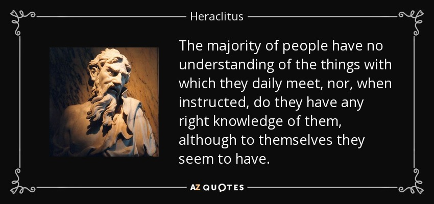 The majority of people have no understanding of the things with which they daily meet, nor, when instructed, do they have any right knowledge of them, although to themselves they seem to have. - Heraclitus