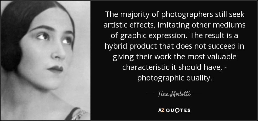 The majority of photographers still seek artistic effects, imitating other mediums of graphic expression. The result is a hybrid product that does not succeed in giving their work the most valuable characteristic it should have, - photographic quality. - Tina Modotti
