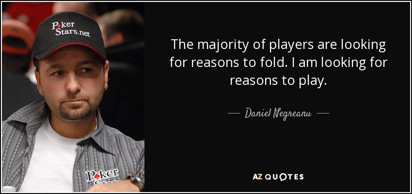 The majority of players are looking for reasons to fold. I am looking for reasons to play. - Daniel Negreanu