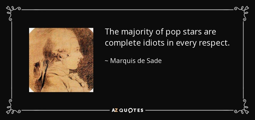 The majority of pop stars are complete idiots in every respect. - Marquis de Sade