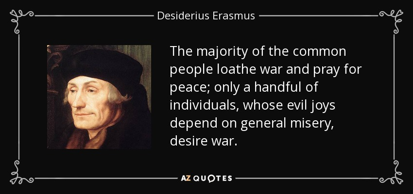 The majority of the common people loathe war and pray for peace; only a handful of individuals, whose evil joys depend on general misery, desire war. - Desiderius Erasmus
