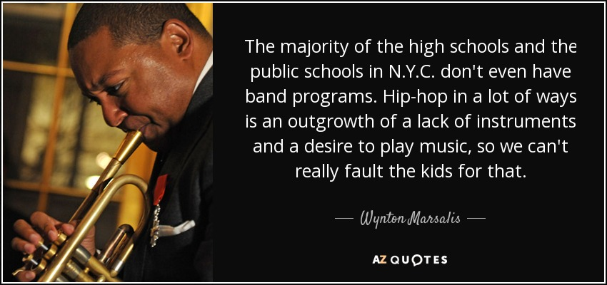 The majority of the high schools and the public schools in N.Y.C. don't even have band programs. Hip-hop in a lot of ways is an outgrowth of a lack of instruments and a desire to play music, so we can't really fault the kids for that. - Wynton Marsalis