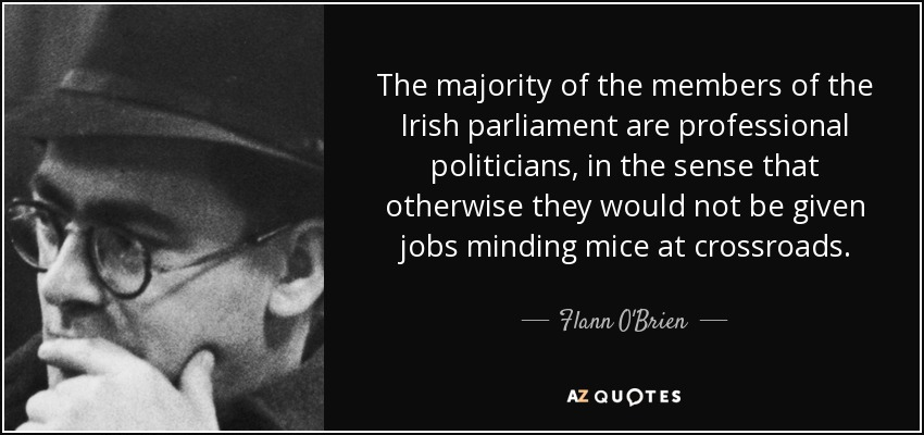 The majority of the members of the Irish parliament are professional politicians, in the sense that otherwise they would not be given jobs minding mice at crossroads. - Flann O'Brien