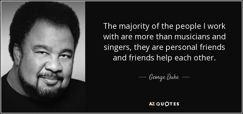The majority of the people I work with are more than musicians and singers, they are personal friends and friends help each other. - George Duke