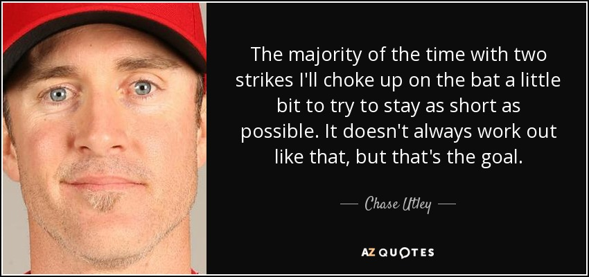 The majority of the time with two strikes I'll choke up on the bat a little bit to try to stay as short as possible. It doesn't always work out like that, but that's the goal. - Chase Utley