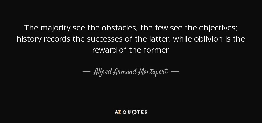 The majority see the obstacles; the few see the objectives; history records the successes of the latter, while oblivion is the reward of the former - Alfred Armand Montapert