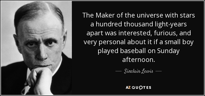 The Maker of the universe with stars a hundred thousand light-years apart was interested, furious, and very personal about it if a small boy played baseball on Sunday afternoon. - Sinclair Lewis