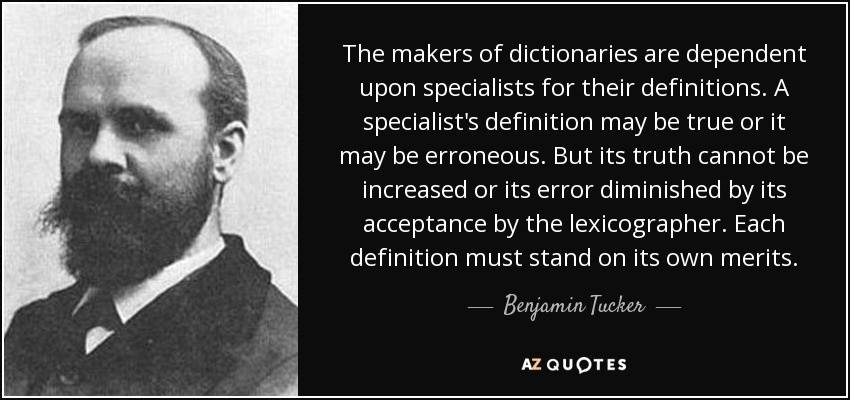 The makers of dictionaries are dependent upon specialists for their definitions. A specialist's definition may be true or it may be erroneous. But its truth cannot be increased or its error diminished by its acceptance by the lexicographer. Each definition must stand on its own merits. - Benjamin Tucker