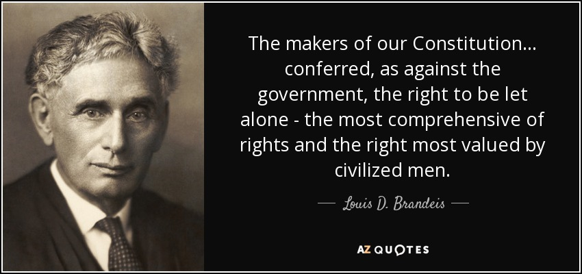 The makers of our Constitution . . . conferred, as against the government, the right to be let alone - the most comprehensive of rights and the right most valued by civilized men. - Louis D. Brandeis