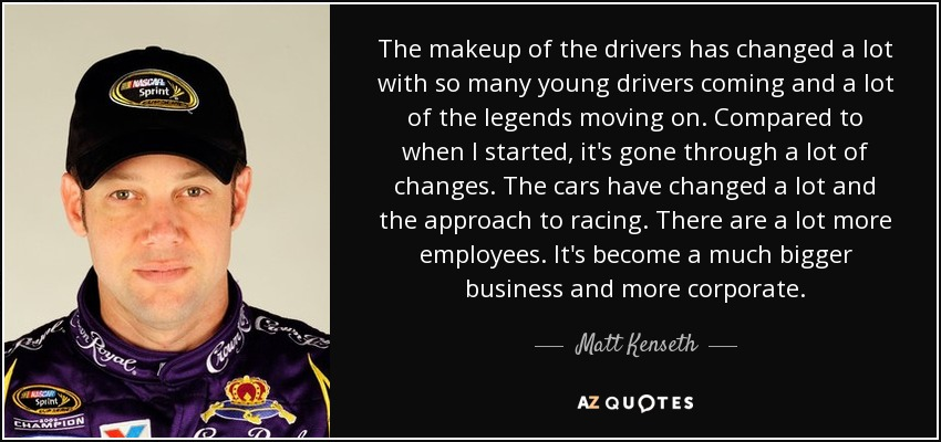 The makeup of the drivers has changed a lot with so many young drivers coming and a lot of the legends moving on. Compared to when I started, it's gone through a lot of changes. The cars have changed a lot and the approach to racing. There are a lot more employees. It's become a much bigger business and more corporate. - Matt Kenseth