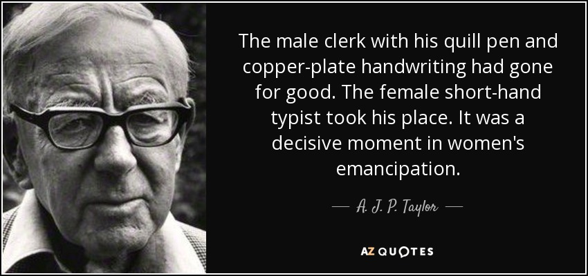 The male clerk with his quill pen and copper-plate handwriting had gone for good. The female short-hand typist took his place. It was a decisive moment in women's emancipation. - A. J. P. Taylor