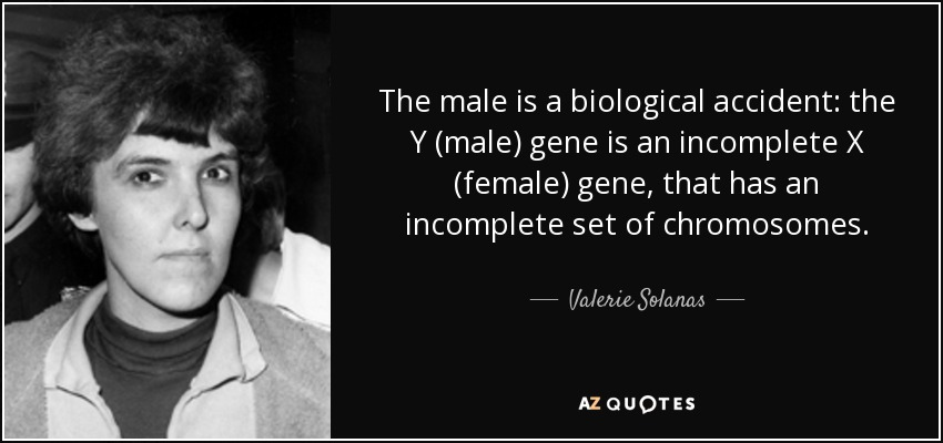 The male is a biological accident: the Y (male) gene is an incomplete X (female) gene, that has an incomplete set of chromosomes. - Valerie Solanas