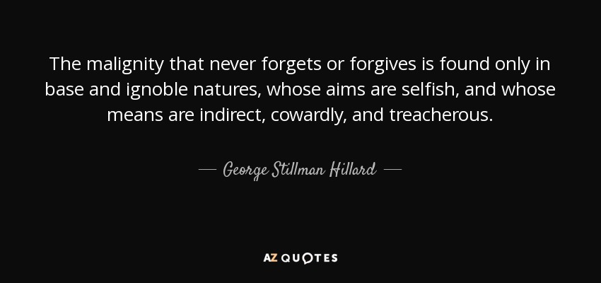 The malignity that never forgets or forgives is found only in base and ignoble natures, whose aims are selfish, and whose means are indirect, cowardly, and treacherous. - George Stillman Hillard