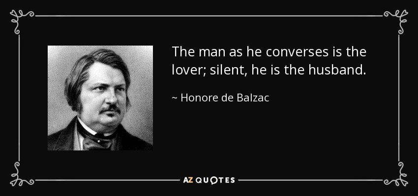 The man as he converses is the lover; silent, he is the husband. - Honore de Balzac