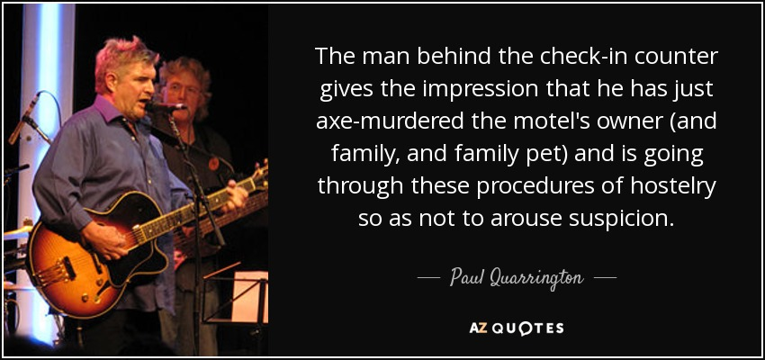 The man behind the check-in counter gives the impression that he has just axe-murdered the motel's owner (and family, and family pet) and is going through these procedures of hostelry so as not to arouse suspicion. - Paul Quarrington