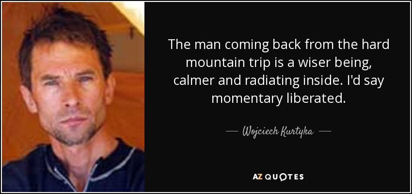 The man coming back from the hard mountain trip is a wiser being, calmer and radiating inside. I'd say momentary liberated. - Wojciech Kurtyka