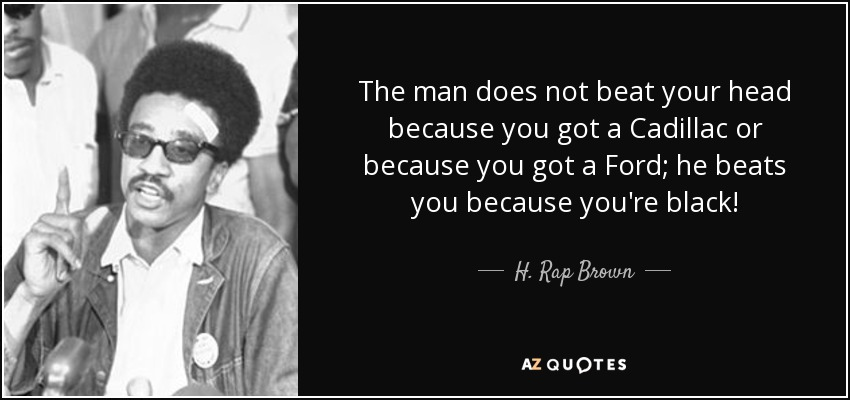 The man does not beat your head because you got a Cadillac or because you got a Ford; he beats you because you're black! - H. Rap Brown