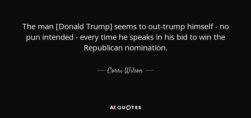 The man [Donald Trump] seems to out-trump himself - no pun intended - every time he speaks in his bid to win the Republican nomination. - Corri Wilson