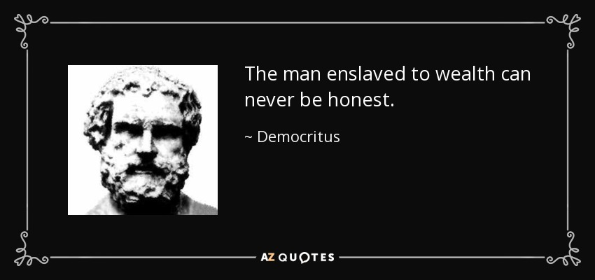 The man enslaved to wealth can never be honest. - Democritus