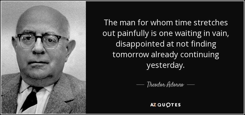 The man for whom time stretches out painfully is one waiting in vain, disappointed at not finding tomorrow already continuing yesterday. - Theodor Adorno