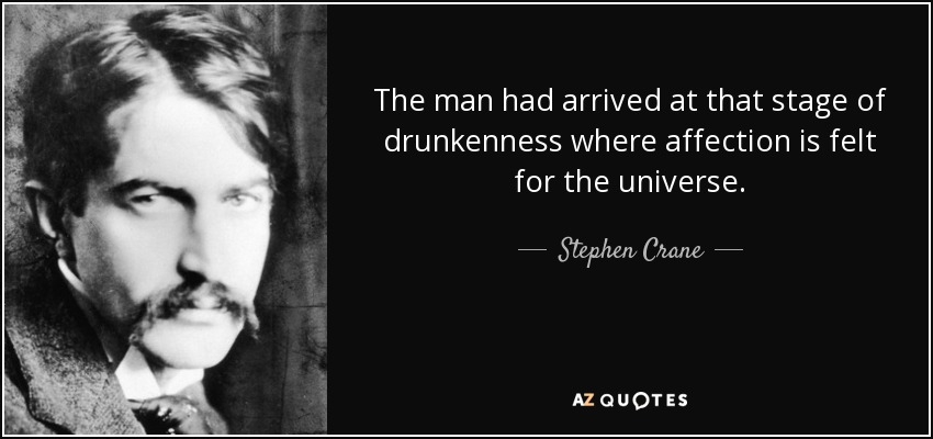 The man had arrived at that stage of drunkenness where affection is felt for the universe. - Stephen Crane