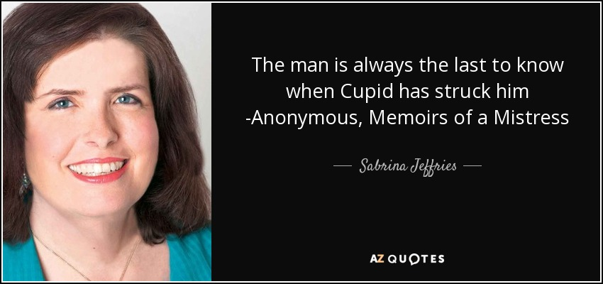 The man is always the last to know when Cupid has struck him -Anonymous, Memoirs of a Mistress - Sabrina Jeffries