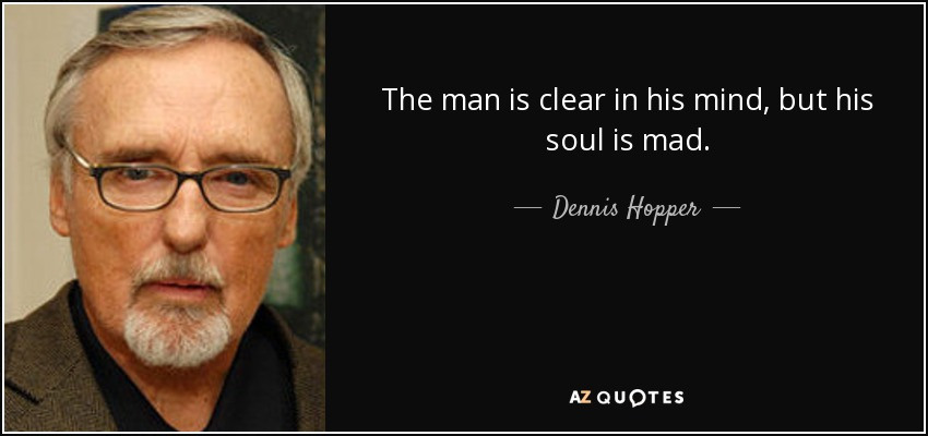 The man is clear in his mind, but his soul is mad. - Dennis Hopper