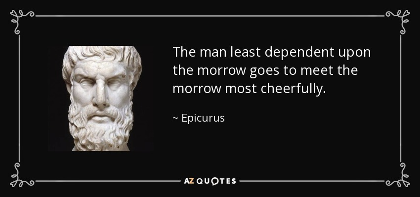 The man least dependent upon the morrow goes to meet the morrow most cheerfully. - Epicurus