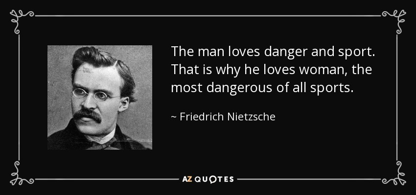 The man loves danger and sport. That is why he loves woman, the most dangerous of all sports. - Friedrich Nietzsche