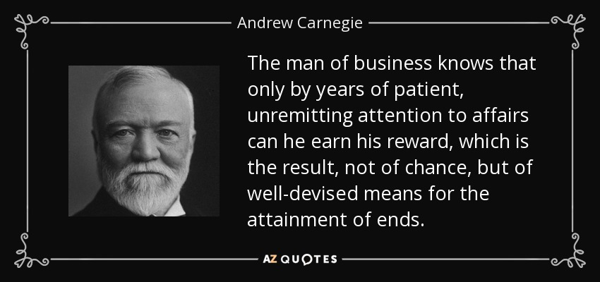 The man of business knows that only by years of patient, unremitting attention to affairs can he earn his reward, which is the result, not of chance, but of well-devised means for the attainment of ends. - Andrew Carnegie