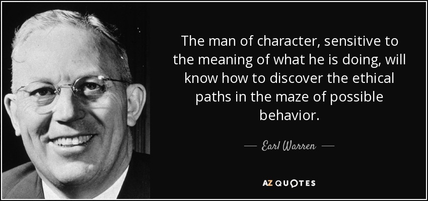 The man of character, sensitive to the meaning of what he is doing, will know how to discover the ethical paths in the maze of possible behavior. - Earl Warren