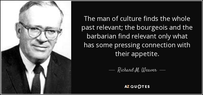 The man of culture finds the whole past relevant; the bourgeois and the barbarian find relevant only what has some pressing connection with their appetite. - Richard M. Weaver