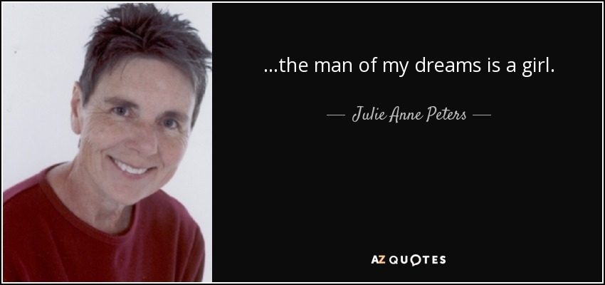 ...the man of my dreams is a girl. - Julie Anne Peters