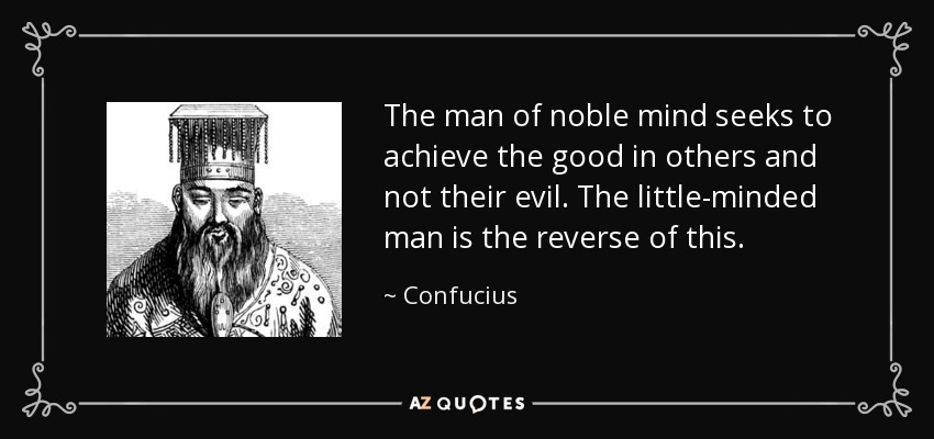 The man of noble mind seeks to achieve the good in others and not their evil. The little-minded man is the reverse of this. - Confucius