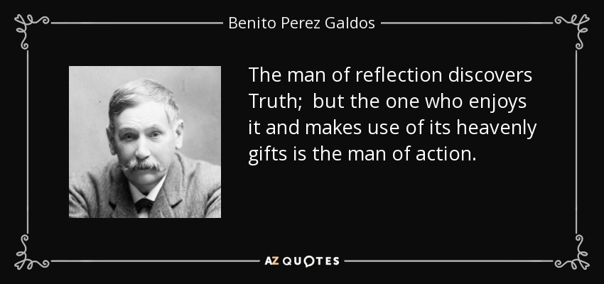 The man of reflection discovers Truth; but the one who enjoys it and makes use of its heavenly gifts is the man of action. - Benito Perez Galdos