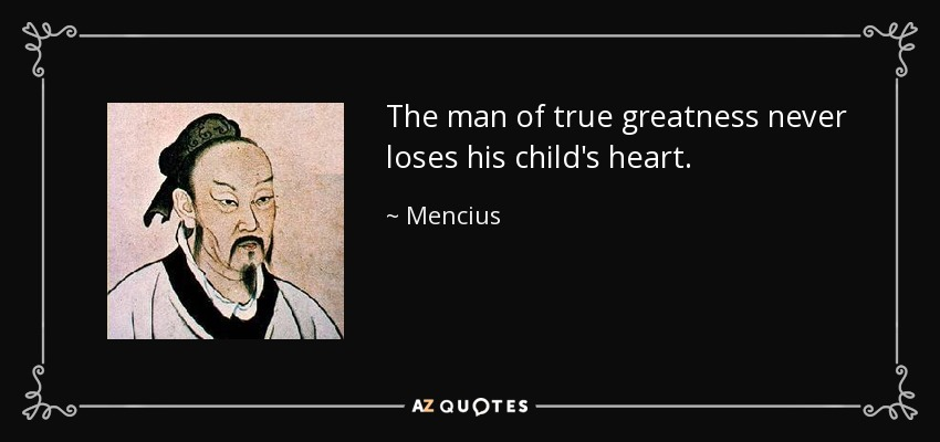 The man of true greatness never loses his child's heart. - Mencius