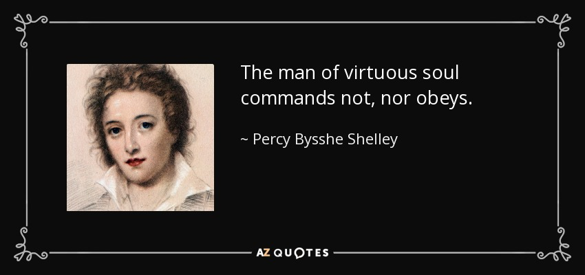 The man of virtuous soul commands not, nor obeys. - Percy Bysshe Shelley