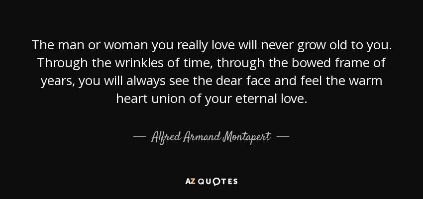 The man or woman you really love will never grow old to you. Through the wrinkles of time, through the bowed frame of years, you will always see the dear face and feel the warm heart union of your eternal love. - Alfred Armand Montapert