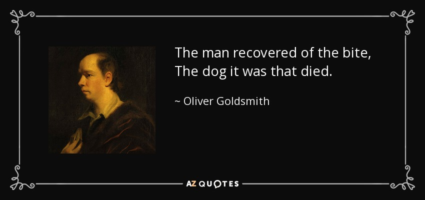 The man recovered of the bite, The dog it was that died. - Oliver Goldsmith